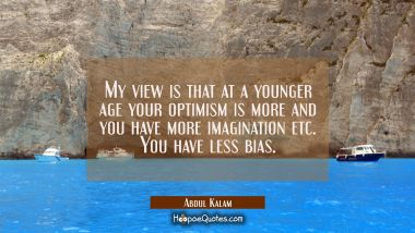 My view is that at a younger age your optimism is more and you have more imagination etc. You have