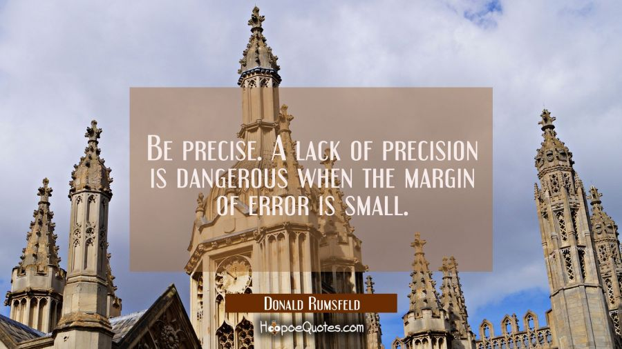 Be precise. A lack of precision is dangerous when the margin of error is small. Donald Rumsfeld Quotes