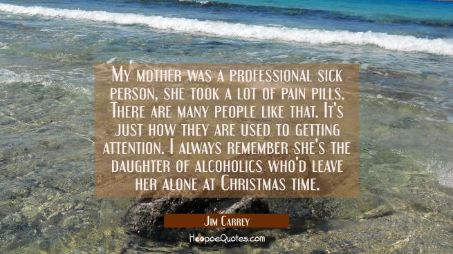 My mother was a professional sick person, she took a lot of pain pills. There are many people like