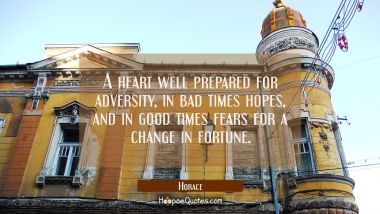 A heart well prepared for adversity in bad times hopes and in good times fears for a change in fort