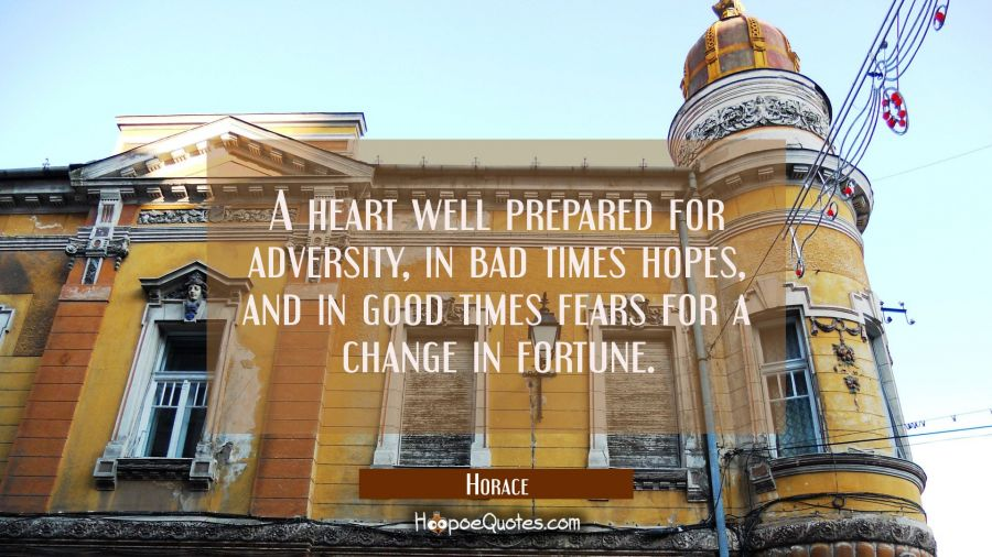 A heart well prepared for adversity in bad times hopes and in good times fears for a change in fort Horace Quotes