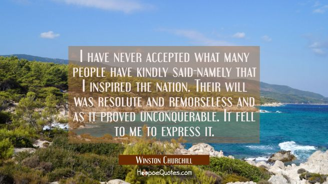 I have never accepted what many people have kindly said-namely that I inspired the nation. Their wi