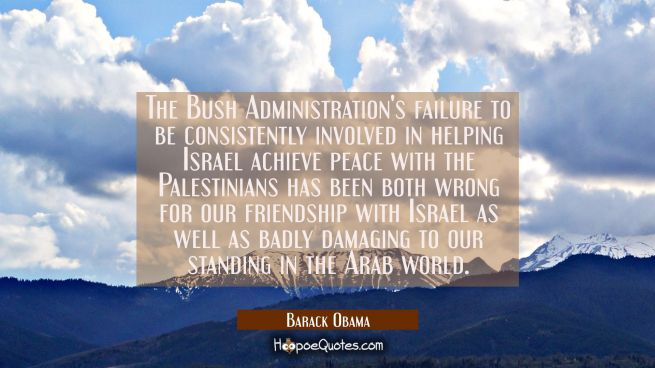 The Bush Administration's failure to be consistently involved in helping Israel achieve peace with