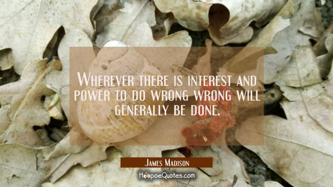Wherever there is interest and power to do wrong wrong will generally be done.