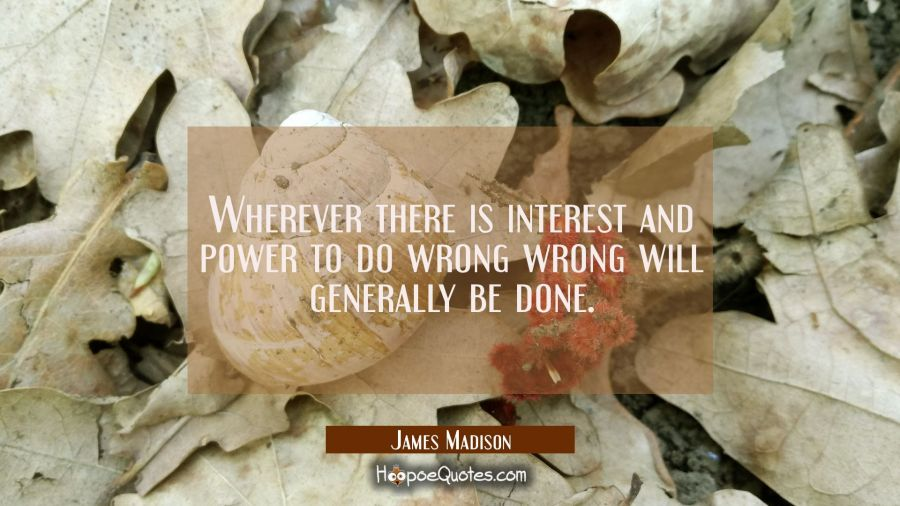 Wherever there is interest and power to do wrong wrong will generally be done. James Madison Quotes