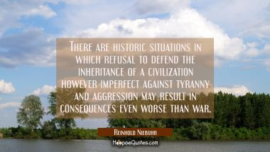There are historic situations in which refusal to defend the inheritance of a civilization however
