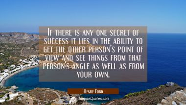 If there is any one secret of success it lies in the ability to get the other person's point of vie