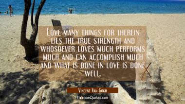 Love many things for therein lies the true strength and whosoever loves much performs much and can