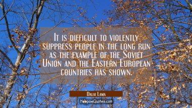 It is difficult to violently suppress people in the long run as the example of the Soviet Union and Dalai Lama Quotes