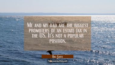 Me and my dad are the biggest promoters of an estate tax in the US. It's not a popular position.