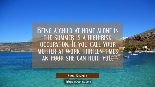 Being a child at home alone in the summer is a high-risk occupation. If you call your mother at wor