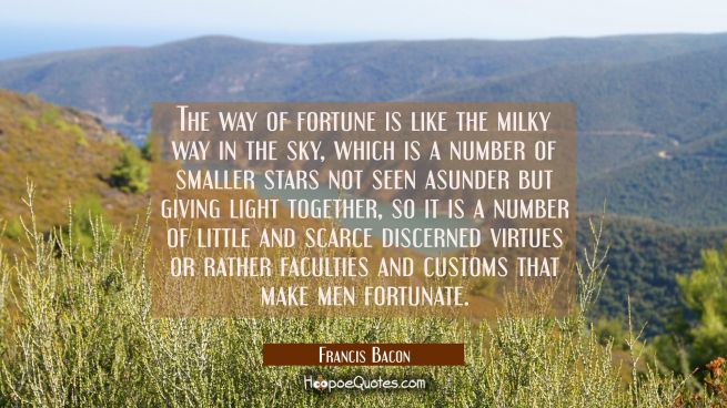 The way of fortune is like the milky way in the sky, which is a number of smaller stars not seen as