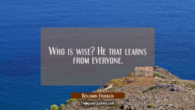 Who is wise? He that learns from everyone.