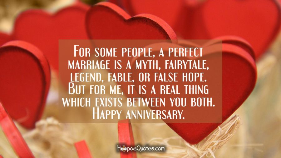 For some people, a perfect marriage is a myth, fairytale, legend, fable, or false hope. But for me, it is a real thing which exists between you both. Happy anniversary. Anniversary Quotes
