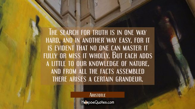 The search for truth is in one way hard and in another way easy for it is evident that no one can m