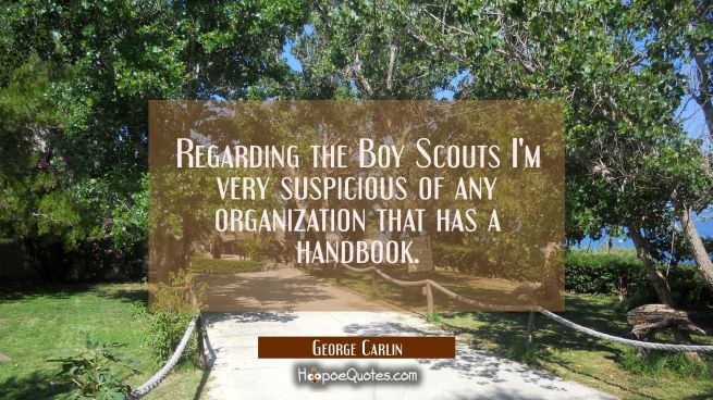 Regarding the Boy Scouts I'm very suspicious of any organization that has a handbook