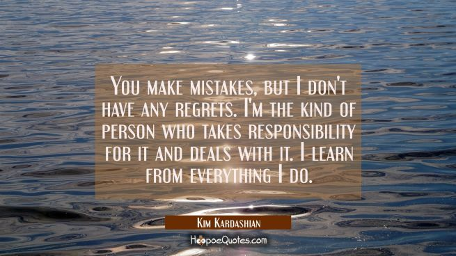You make mistakes but I don't have any regrets. I'm the kind of person who takes responsibility for