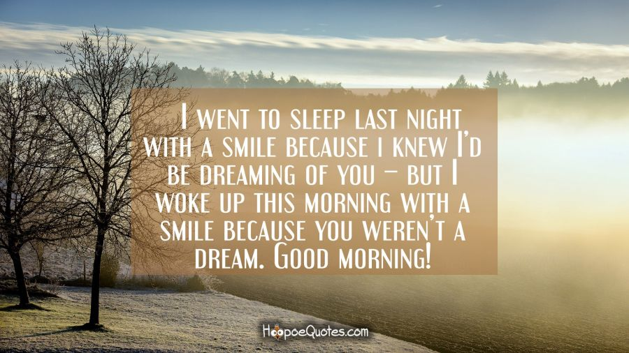 I went to sleep last night with a smile because I knew I\'d ...