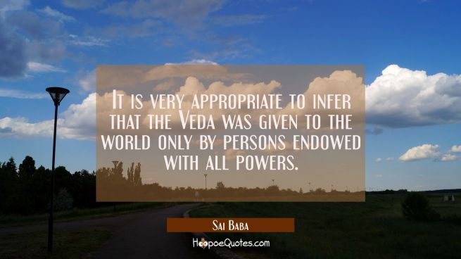 It is very appropriate to infer that the Veda was given to the world only by persons endowed with a