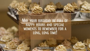 May your birthday be full of happy hours and special moments to remember for a long, long time! Quotes