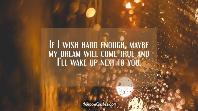 If I wish hard enough, maybe my dream will come true and I'll wake up next to you.