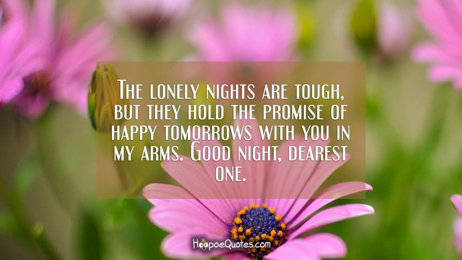 The lonely nights are tough, but they hold the promise of happy tomorrows with you in my arms. Good night, dearest one. Good Night Quotes