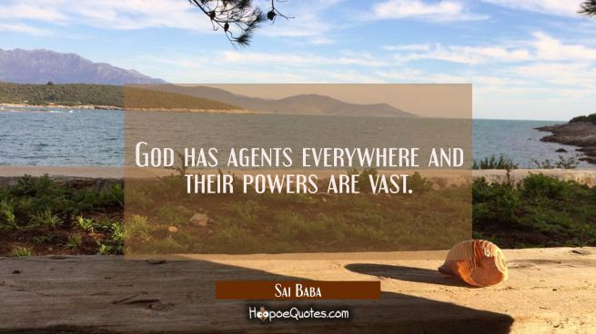 God has agents everywhere and their powers are vast.