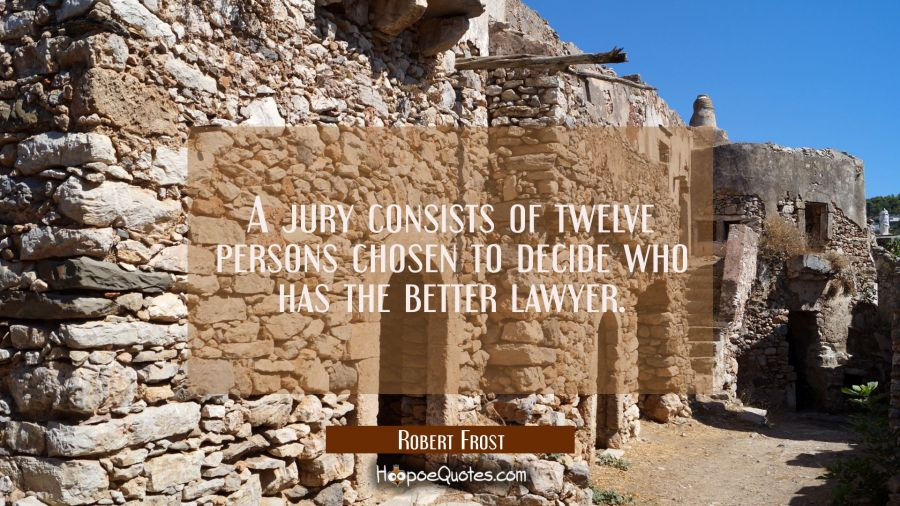 A jury consists of twelve persons chosen to decide who has the better lawyer. Robert Frost Quotes