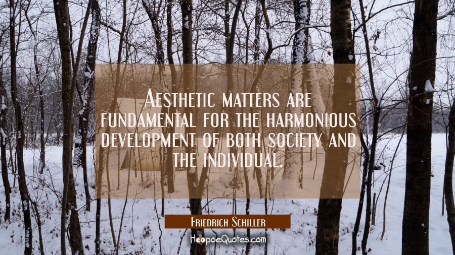 Aesthetic matters are fundamental for the harmonious development of both society and the individual Friedrich Schiller Quotes