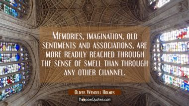 Memories imagination old sentiments and associations are more readily reached through the sense of Oliver Wendell Holmes Quotes