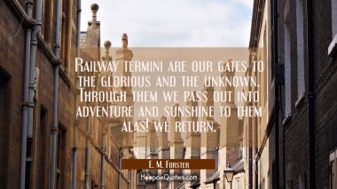 Railway termini are our gates to the glorious and the unknown. Through them we pass out into advent