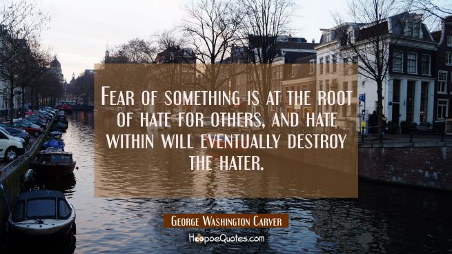 Fear of something is at the root of hate for others and hate within will eventually destroy the hat