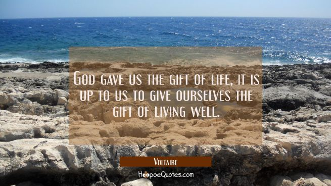 God gave us the gift of life, it is up to us to give ourselves the gift of living well.