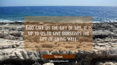 God gave us the gift of life, it is up to us to give ourselves the gift of living well. Voltaire Quotes