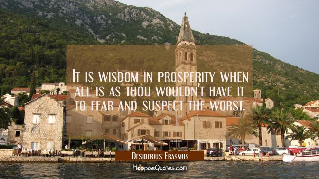 It is wisdom in prosperity when all is as thou wouldn't have it to fear and suspect the worst.