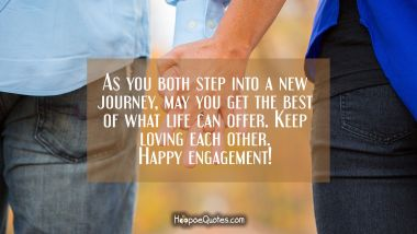 As you both step into a new journey, may you get the best of what life can offer. Keep loving each other. Happy engagement! Engagement Quotes