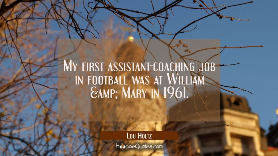 My first assistant-coaching job in football was at William & Mary in 1961. Lou Holtz Quotes