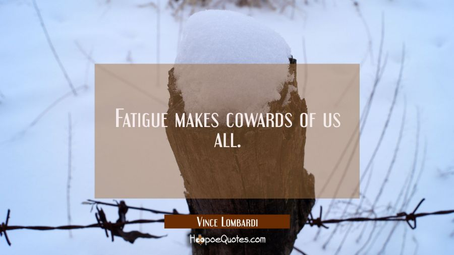 Fatigue makes cowards of us all. Vince Lombardi Quotes