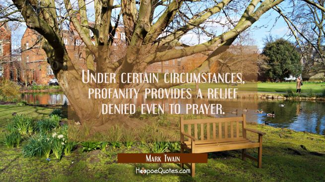 Under certain circumstances profanity provides a relief denied even to prayer.