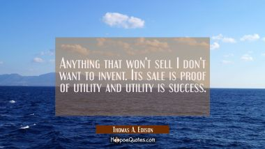 Anything that won't sell I don't want to invent. Its sale is proof of utility and utility is succes