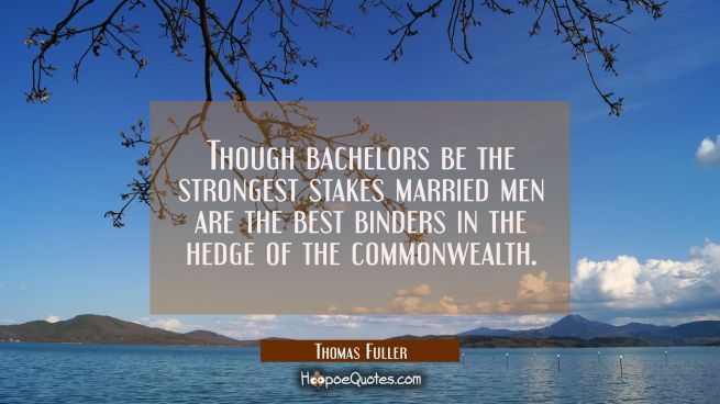 Though bachelors be the strongest stakes married men are the best binders in the hedge of the commo