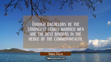 Though bachelors be the strongest stakes married men are the best binders in the hedge of the commo Thomas Fuller Quotes