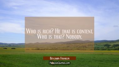 Who is rich? He that is content. Who is that? Nobody.