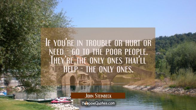 If you're in trouble or hurt or need - go to the poor people. They're the only ones that'll help -