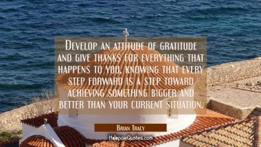 Develop an attitude of gratitude and give thanks for everything that happens to you knowing that ev Brian Tracy Quotes