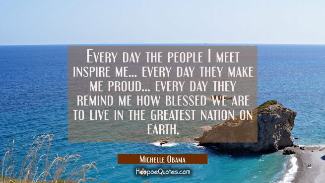 Every day the people I meet inspire me... every day they make me proud... every day they remind me