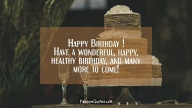 Happy Birthday! Have a wonderful, happy, healthy birthday, and many more to come! Birthday Quotes