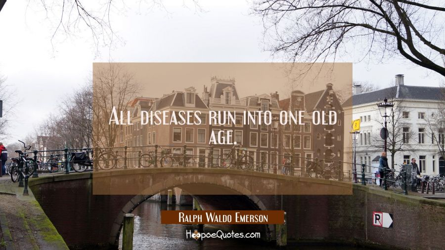 All diseases run into one old age. Ralph Waldo Emerson Quotes