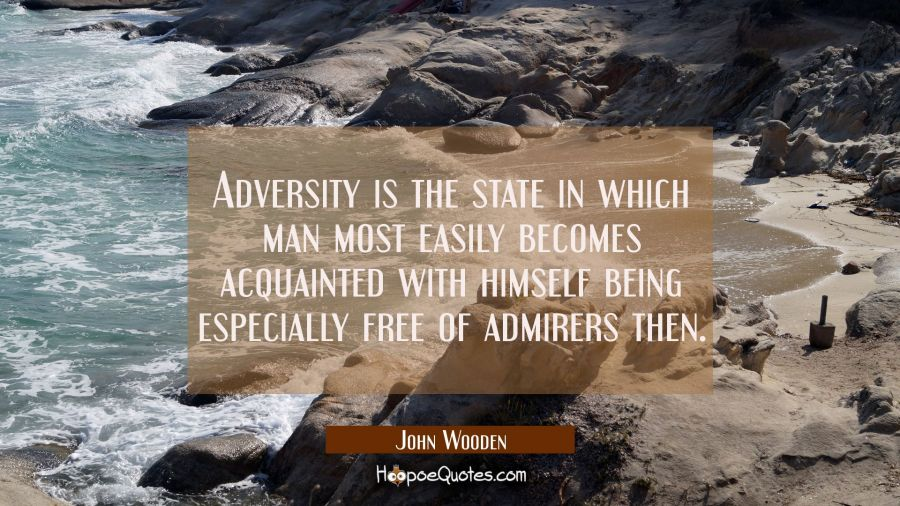 Adversity is the state in which man most easily becomes acquainted with himself being especially fr John Wooden Quotes