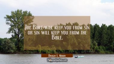 The Bible will keep you from sin or sin will keep you from the Bible.